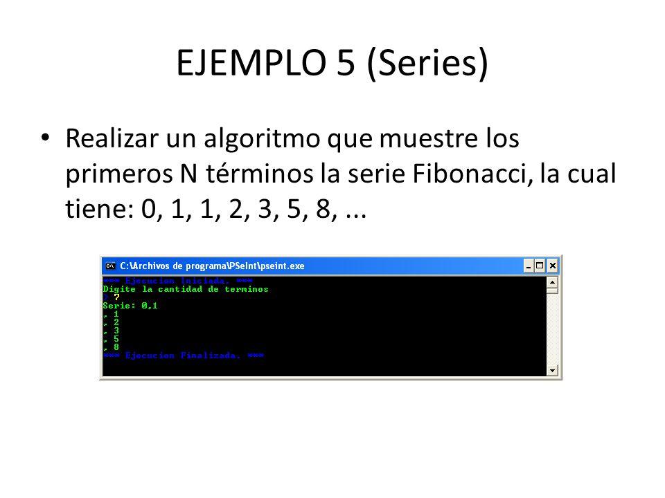 EJEMPLO 5 (Series) Realizar un algoritmo que muestre los primeros N términos la serie Fibonacci, la cual tiene: 0, 1, 1, 2, 3, 5, 8, ...