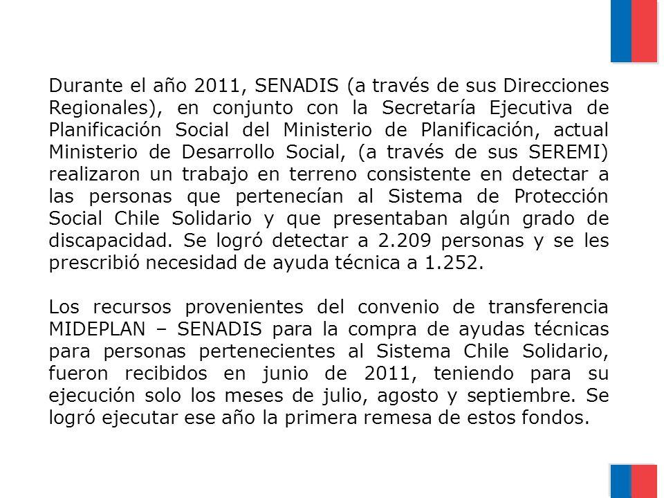 Durante el año 2011, SENADIS (a través de sus Direcciones Regionales), en conjunto con la Secretaría Ejecutiva de Planificación Social del Ministerio de Planificación, actual Ministerio de Desarrollo Social, (a través de sus SEREMI) realizaron un trabajo en terreno consistente en detectar a las personas que pertenecían al Sistema de Protección Social Chile Solidario y que presentaban algún grado de discapacidad. Se logró detectar a 2.209 personas y se les prescribió necesidad de ayuda técnica a 1.252.