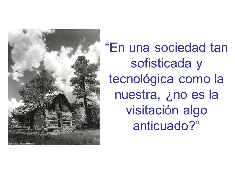 En una sociedad tan sofisticada y tecnológica como la nuestra, ¿no es la visitación algo anticuado