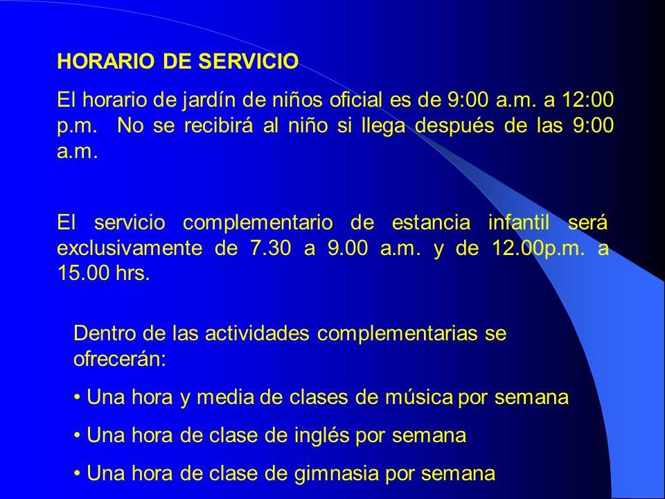HORARIO DE SERVICIO El horario de jardín de niños oficial es de 9:00 a.m. a 12:00 p.m. No se recibirá al niño si llega después de las 9:00 a.m.