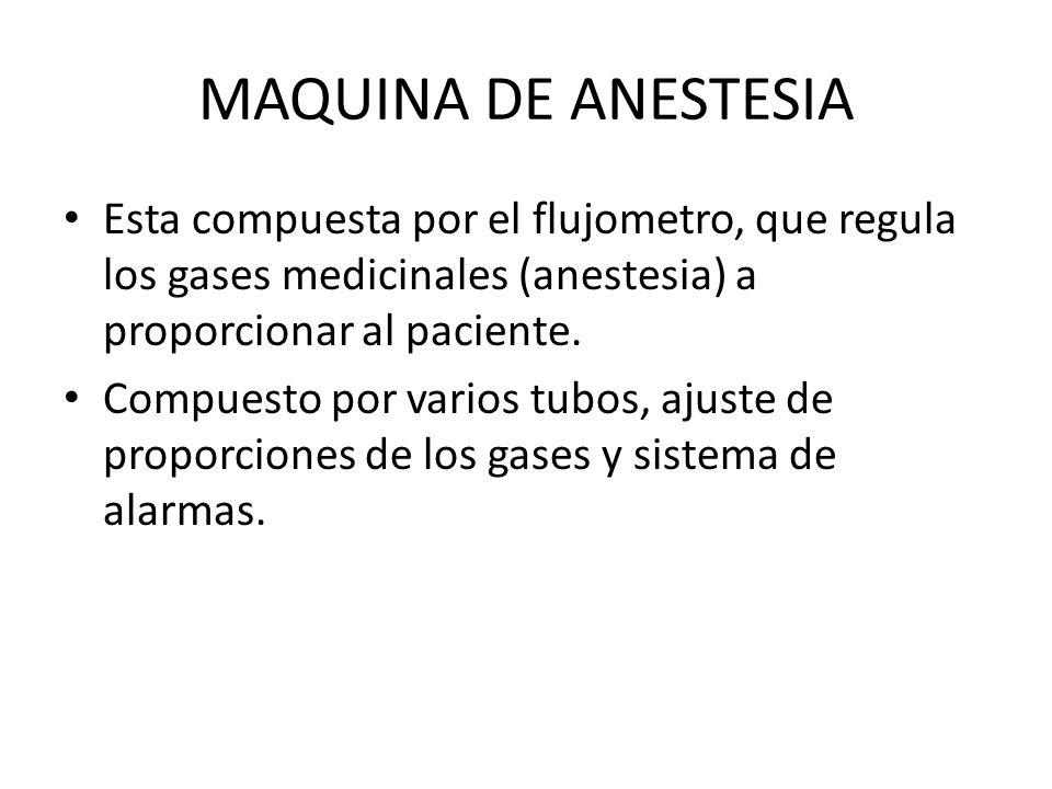 MAQUINA DE ANESTESIA Esta compuesta por el flujometro, que regula los gases medicinales (anestesia) a proporcionar al paciente.