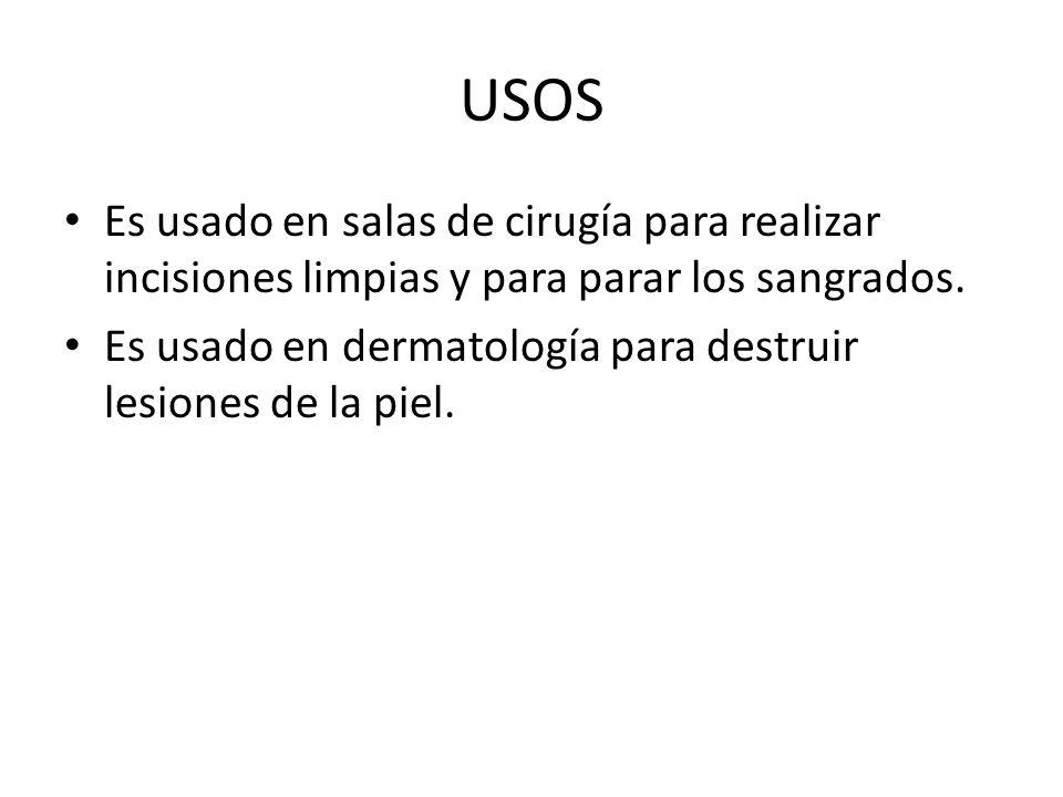 USOS Es usado en salas de cirugía para realizar incisiones limpias y para parar los sangrados.