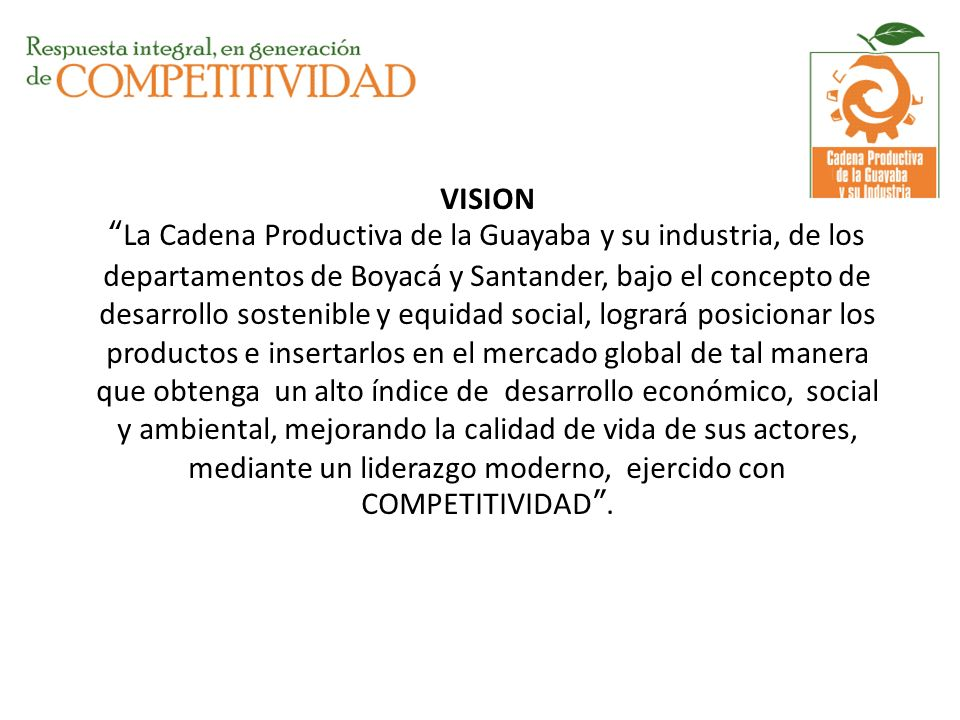 VISION La Cadena Productiva de la Guayaba y su industria, de los departamentos de Boyacá y Santander, bajo el concepto de desarrollo sostenible y equidad social, logrará posicionar los productos e insertarlos en el mercado global de tal manera que obtenga un alto índice de desarrollo económico, social y ambiental, mejorando la calidad de vida de sus actores, mediante un liderazgo moderno, ejercido con COMPETITIVIDAD .