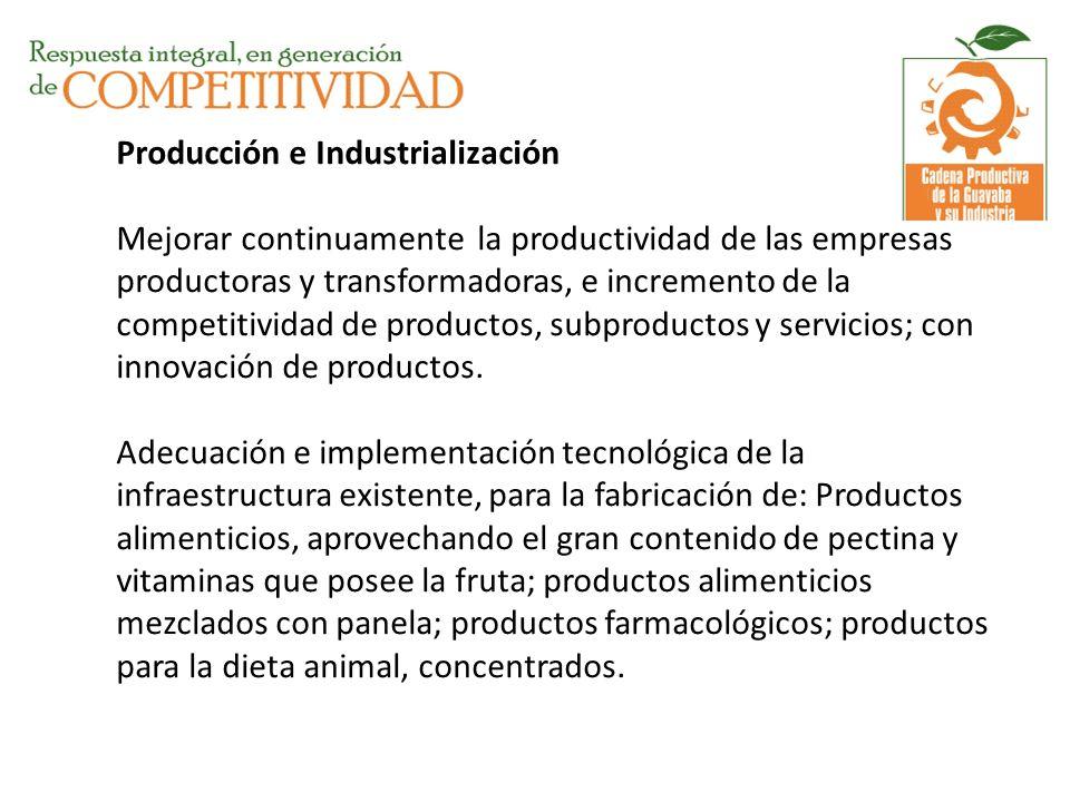Producción e Industrialización Mejorar continuamente la productividad de las empresas productoras y transformadoras, e incremento de la competitividad de productos, subproductos y servicios; con innovación de productos.