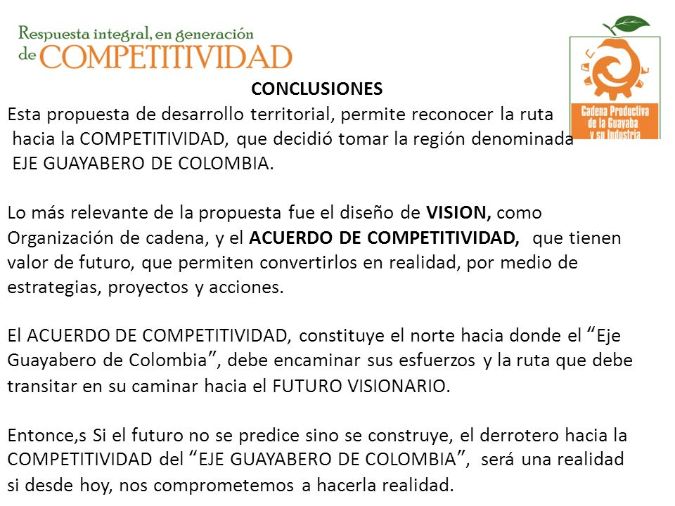 CONCLUSIONES Esta propuesta de desarrollo territorial, permite reconocer la ruta hacia la COMPETITIVIDAD, que decidió tomar la región denominada EJE GUAYABERO DE COLOMBIA.