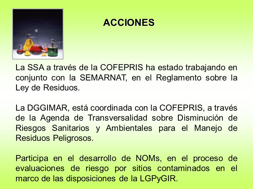 ACCIONES La SSA a través de la COFEPRIS ha estado trabajando en conjunto con la SEMARNAT, en el Reglamento sobre la Ley de Residuos.