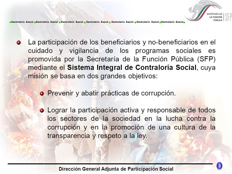La participación de los beneficiarios y no-beneficiarios en el cuidado y vigilancia de los programas sociales es promovida por la Secretaría de la Función Pública (SFP) mediante el Sistema Integral de Contraloría Social, cuya misión se basa en dos grandes objetivos: