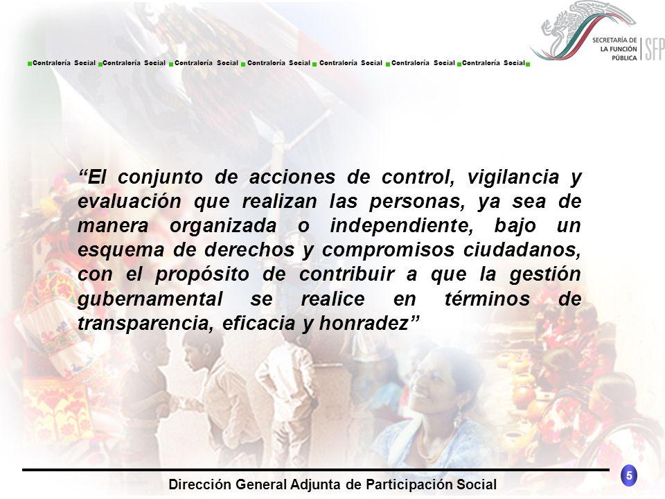 El conjunto de acciones de control, vigilancia y evaluación que realizan las personas, ya sea de manera organizada o independiente, bajo un esquema de derechos y compromisos ciudadanos, con el propósito de contribuir a que la gestión gubernamental se realice en términos de transparencia, eficacia y honradez