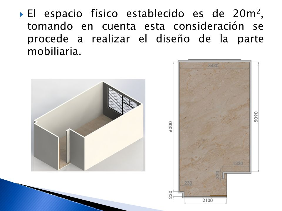 El espacio físico establecido es de 20m2, tomando en cuenta esta consideración se procede a realizar el diseño de la parte mobiliaria.