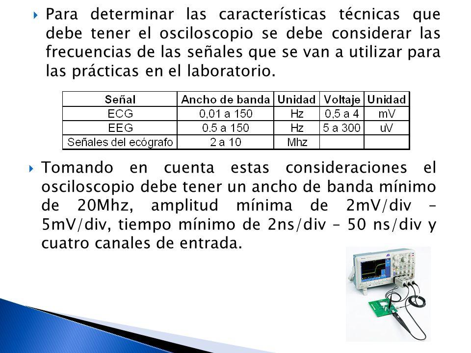 Para determinar las características técnicas que debe tener el osciloscopio se debe considerar las frecuencias de las señales que se van a utilizar para las prácticas en el laboratorio.