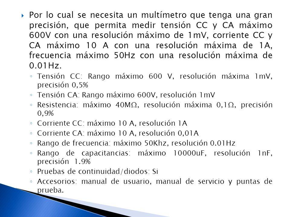Por lo cual se necesita un multímetro que tenga una gran precisión, que permita medir tensión CC y CA máximo 600V con una resolución máximo de 1mV, corriente CC y CA máximo 10 A con una resolución máxima de 1A, frecuencia máximo 50Hz con una resolución máxima de 0.01Hz.