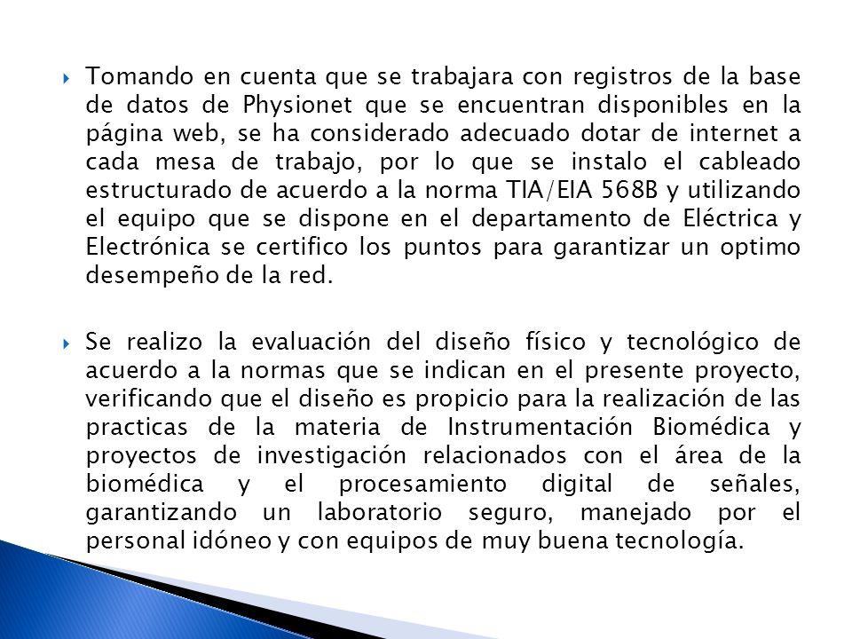 Tomando en cuenta que se trabajara con registros de la base de datos de Physionet que se encuentran disponibles en la página web, se ha considerado adecuado dotar de internet a cada mesa de trabajo, por lo que se instalo el cableado estructurado de acuerdo a la norma TIA/EIA 568B y utilizando el equipo que se dispone en el departamento de Eléctrica y Electrónica se certifico los puntos para garantizar un optimo desempeño de la red.