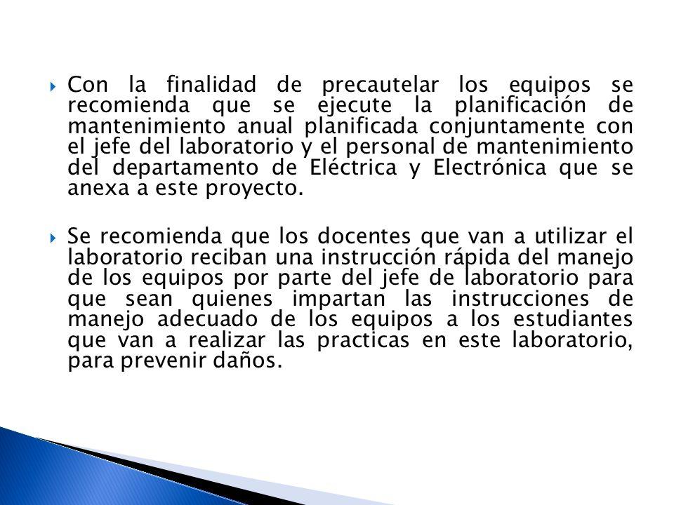 Con la finalidad de precautelar los equipos se recomienda que se ejecute la planificación de mantenimiento anual planificada conjuntamente con el jefe del laboratorio y el personal de mantenimiento del departamento de Eléctrica y Electrónica que se anexa a este proyecto.