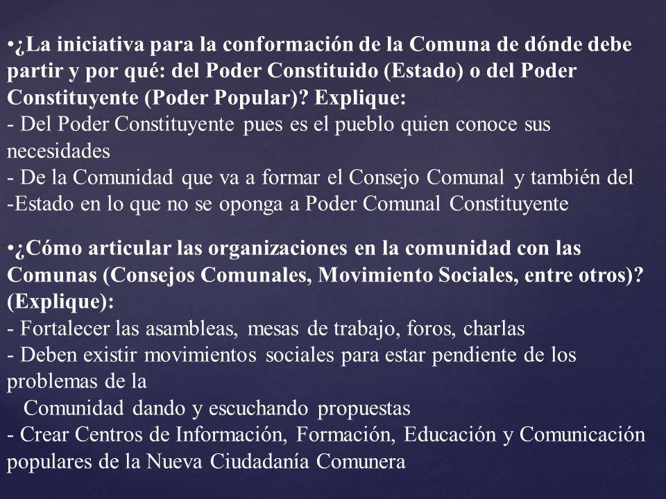 ¿La iniciativa para la conformación de la Comuna de dónde debe partir y por qué: del Poder Constituido (Estado) o del Poder Constituyente (Poder Popular) Explique: