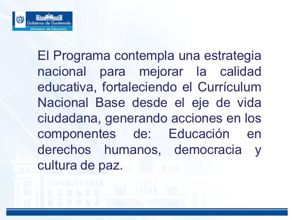 El Programa contempla una estrategia nacional para mejorar la calidad educativa, fortaleciendo el Currículum Nacional Base desde el eje de vida ciudadana, generando acciones en los componentes de: Educación en derechos humanos, democracia y cultura de paz.