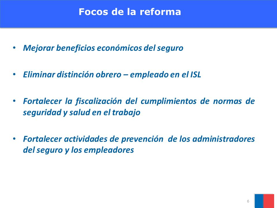 Focos de la reforma Mejorar beneficios económicos del seguro. Eliminar distinción obrero – empleado en el ISL.