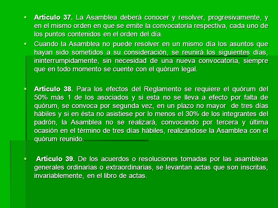 Artículo 37. La Asamblea deberá conocer y resolver, progresivamente, y en el mismo orden en que se emite la convocatoria respectiva, cada uno de los puntos contenidos en el orden del día.