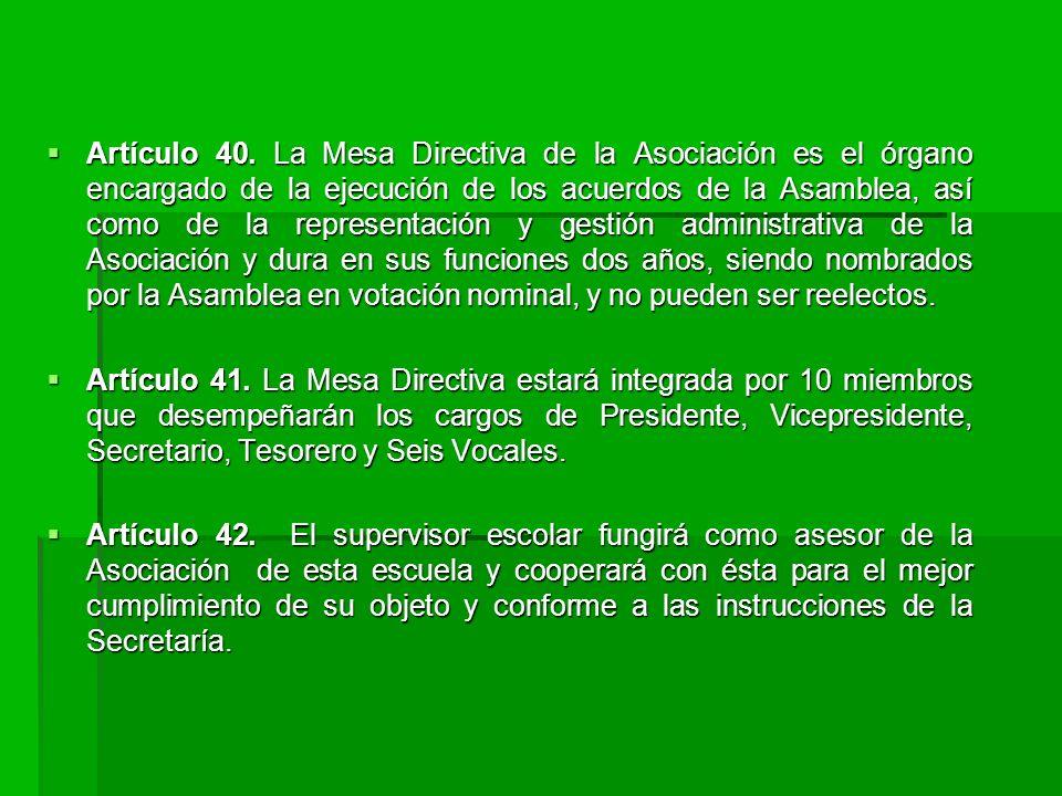Artículo 40. La Mesa Directiva de la Asociación es el órgano encargado de la ejecución de los acuerdos de la Asamblea, así como de la representación y gestión administrativa de la Asociación y dura en sus funciones dos años, siendo nombrados por la Asamblea en votación nominal, y no pueden ser reelectos.