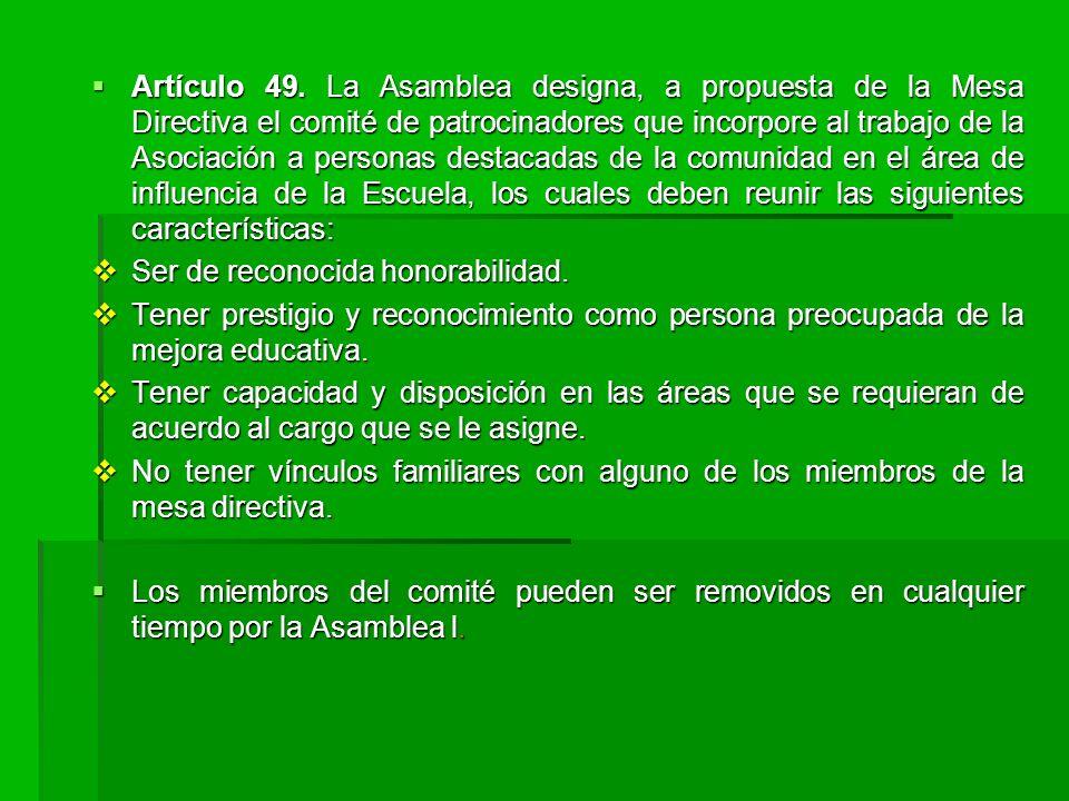 Artículo 49. La Asamblea designa, a propuesta de la Mesa Directiva el comité de patrocinadores que incorpore al trabajo de la Asociación a personas destacadas de la comunidad en el área de influencia de la Escuela, los cuales deben reunir las siguientes características: