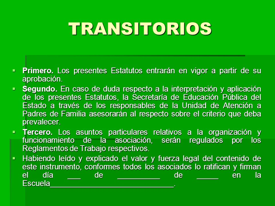 TRANSITORIOS Primero. Los presentes Estatutos entrarán en vigor a partir de su aprobación.