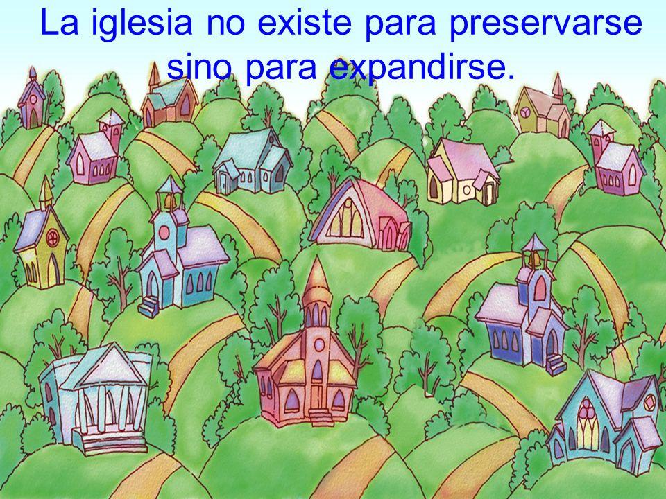 La iglesia no existe para preservarse sino para expandirse.