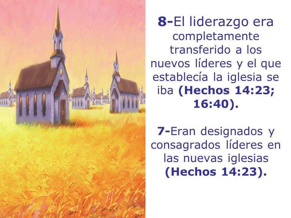 8-El liderazgo era completamente transferido a los nuevos líderes y el que establecía la iglesia se iba (Hechos 14:23; 16:40).