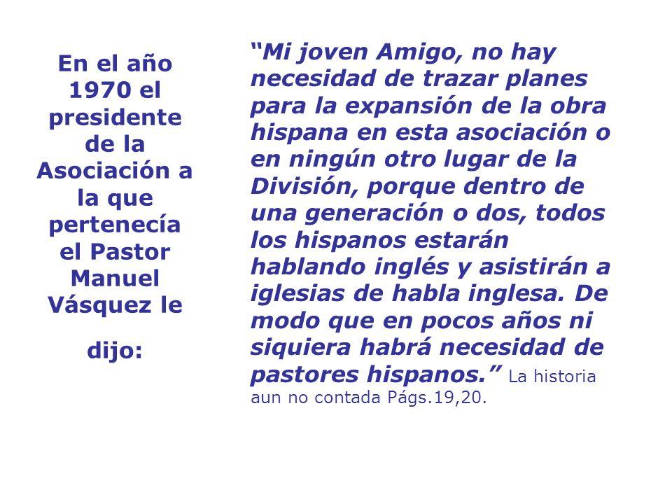 En el año 1970 el presidente de la Asociación a la que pertenecía el Pastor Manuel Vásquez le dijo: