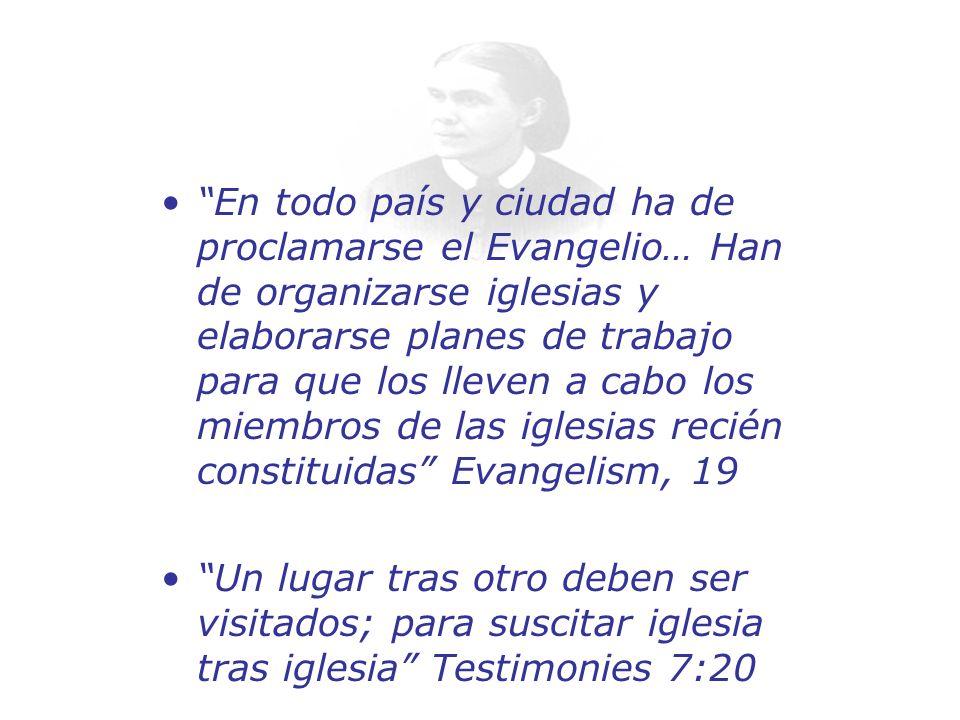En todo país y ciudad ha de proclamarse el Evangelio… Han de organizarse iglesias y elaborarse planes de trabajo para que los lleven a cabo los miembros de las iglesias recién constituidas Evangelism, 19