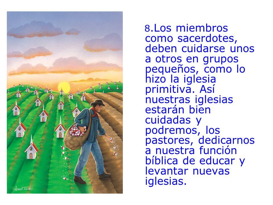 8.Los miembros como sacerdotes, deben cuidarse unos a otros en grupos pequeños, como lo hizo la iglesia primitiva.