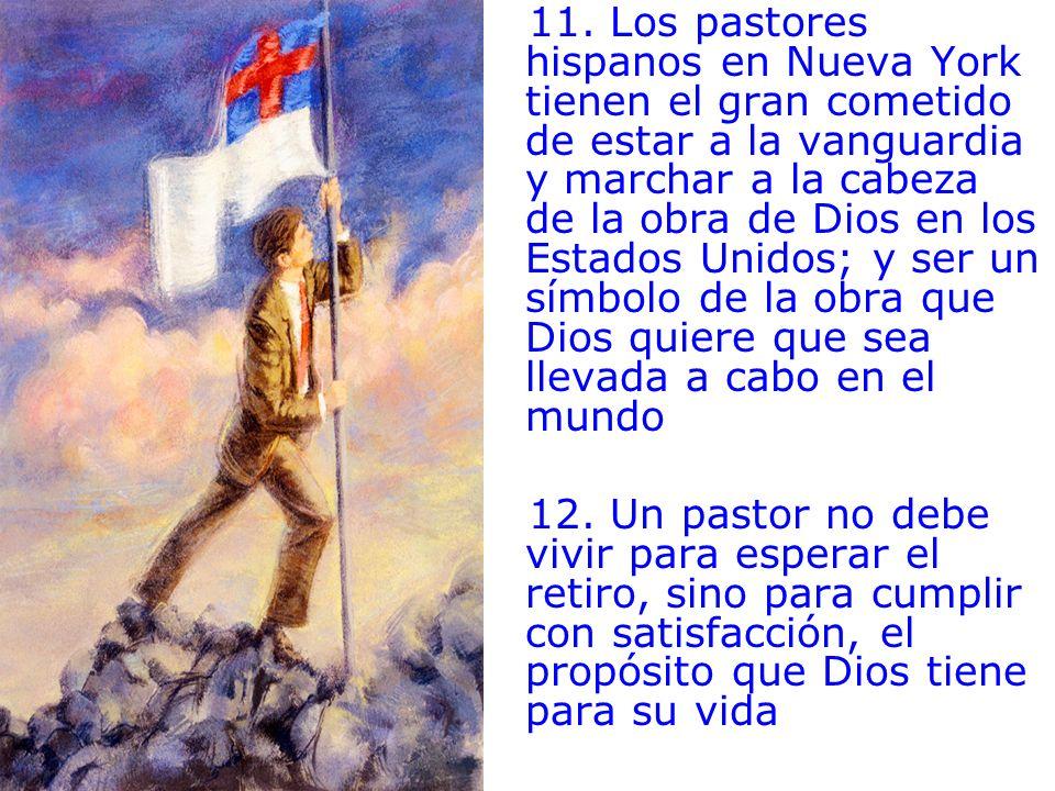 11. Los pastores hispanos en Nueva York tienen el gran cometido de estar a la vanguardia y marchar a la cabeza de la obra de Dios en los Estados Unidos; y ser un símbolo de la obra que Dios quiere que sea llevada a cabo en el mundo