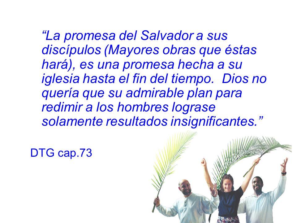 La promesa del Salvador a sus discípulos (Mayores obras que éstas hará), es una promesa hecha a su iglesia hasta el fin del tiempo. Dios no quería que su admirable plan para redimir a los hombres lograse solamente resultados insignificantes.