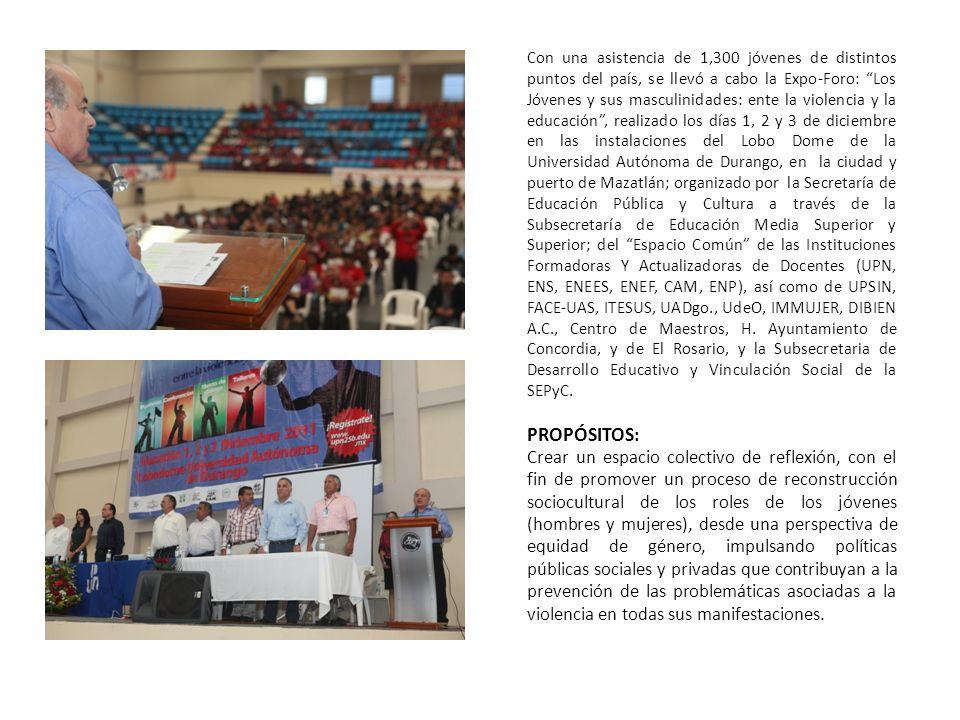 Con una asistencia de 1,300 jóvenes de distintos puntos del país, se llevó a cabo la Expo-Foro: Los Jóvenes y sus masculinidades: ente la violencia y la educación , realizado los días 1, 2 y 3 de diciembre en las instalaciones del Lobo Dome de la Universidad Autónoma de Durango, en la ciudad y puerto de Mazatlán; organizado por la Secretaría de Educación Pública y Cultura a través de la Subsecretaría de Educación Media Superior y Superior; del Espacio Común de las Instituciones Formadoras Y Actualizadoras de Docentes (UPN, ENS, ENEES, ENEF, CAM, ENP), así como de UPSIN, FACE-UAS, ITESUS, UADgo., UdeO, IMMUJER, DIBIEN A.C., Centro de Maestros, H. Ayuntamiento de Concordia, y de El Rosario, y la Subsecretaria de Desarrollo Educativo y Vinculación Social de la SEPyC.