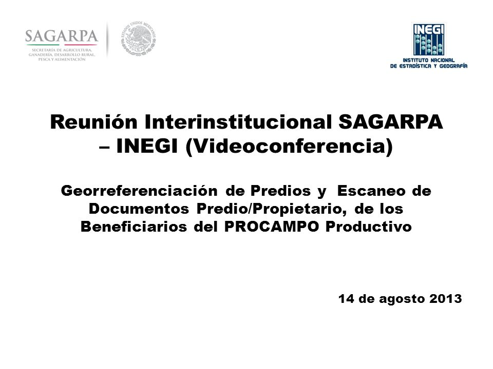 Reunión Interinstitucional SAGARPA – INEGI (Videoconferencia) Georreferenciación de Predios y Escaneo de Documentos Predio/Propietario, de los Beneficiarios del PROCAMPO Productivo