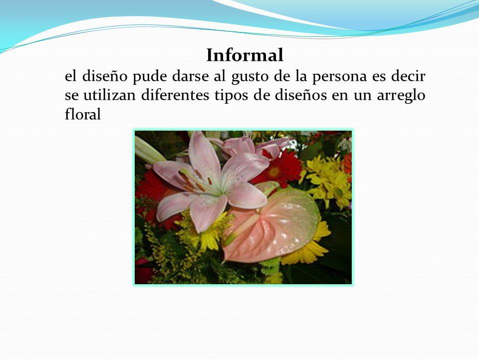 Informal el diseño pude darse al gusto de la persona es decir se utilizan diferentes tipos de diseños en un arreglo floral.