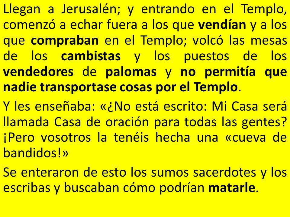 Llegan a Jerusalén; y entrando en el Templo, comenzó a echar fuera a los que vendían y a los que compraban en el Templo; volcó las mesas de los cambistas y los puestos de los vendedores de palomas y no permitía que nadie transportase cosas por el Templo.