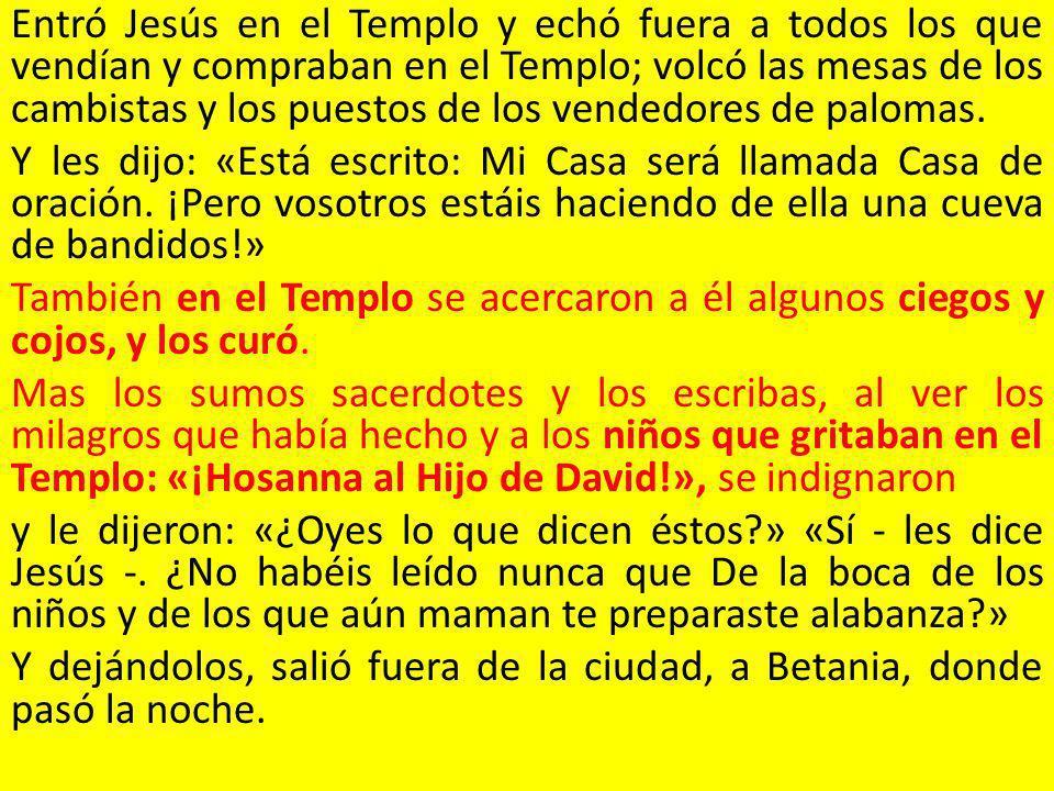 Entró Jesús en el Templo y echó fuera a todos los que vendían y compraban en el Templo; volcó las mesas de los cambistas y los puestos de los vendedores de palomas.