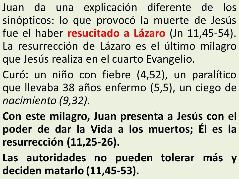 Juan da una explicación diferente de los sinópticos: lo que provocó la muerte de Jesús fue el haber resucitado a Lázaro (Jn 11,45-54).