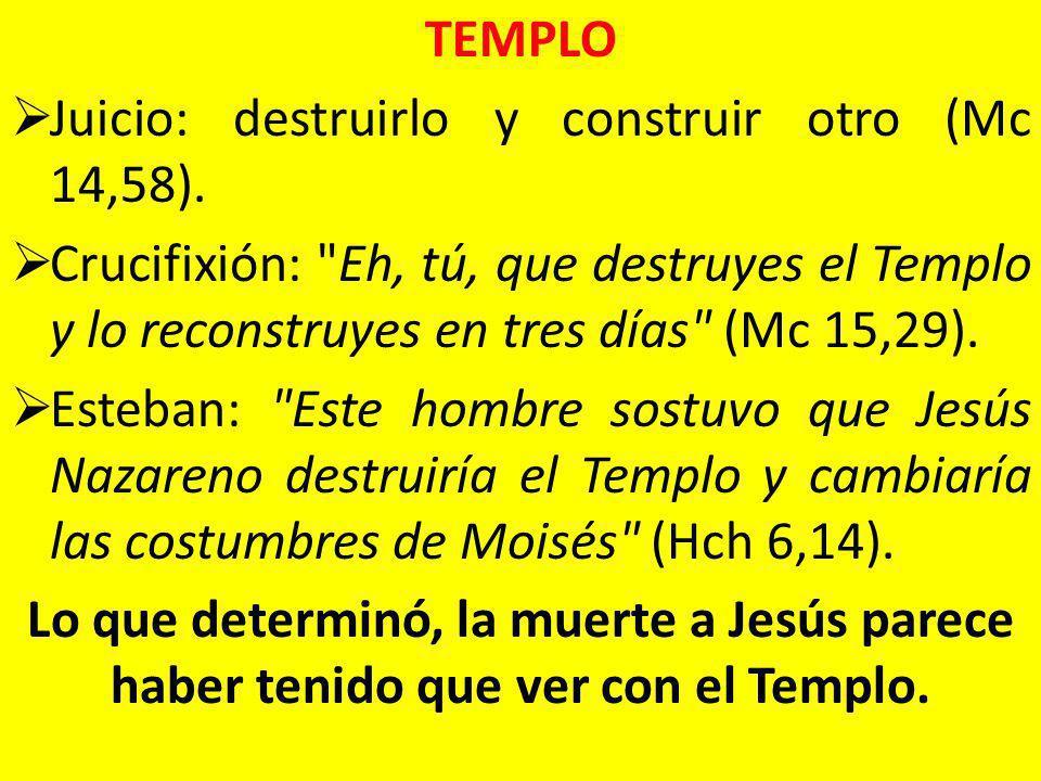 TEMPLO Juicio: destruirlo y construir otro (Mc 14,58). Crucifixión: Eh, tú, que destruyes el Templo y lo reconstruyes en tres días (Mc 15,29).