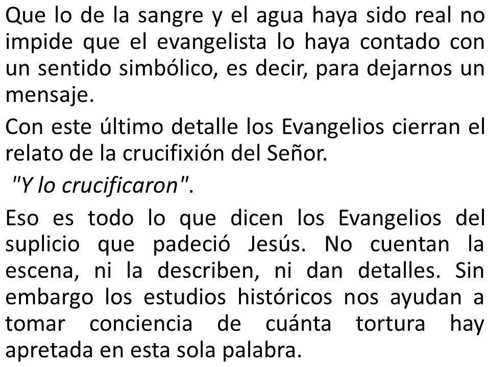 Que lo de la sangre y el agua haya sido real no impide que el evangelista lo haya contado con un sentido simbólico, es decir, para dejarnos un mensaje.
