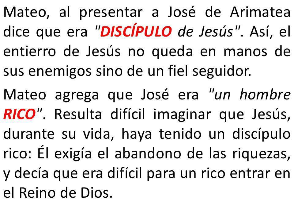 Mateo, al presentar a José de Arimatea dice que era DISCÍPULO de Jesús . Así, el entierro de Jesús no queda en manos de sus enemigos sino de un fiel seguidor.