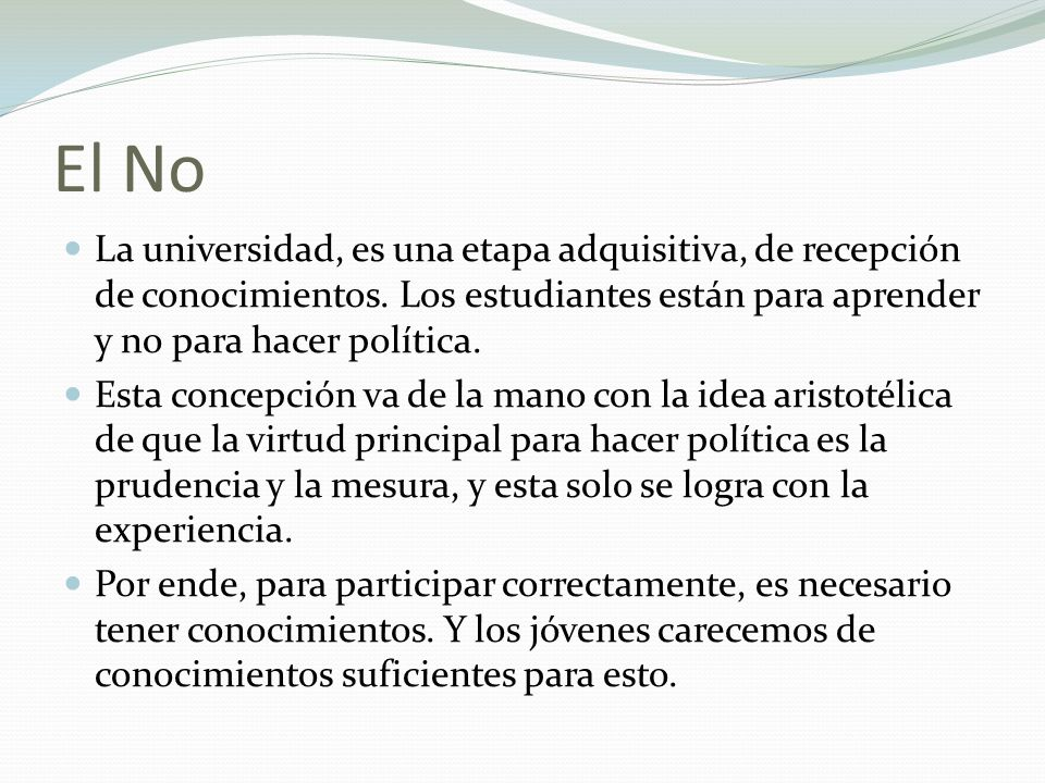 El No La universidad, es una etapa adquisitiva, de recepción de conocimientos. Los estudiantes están para aprender y no para hacer política.