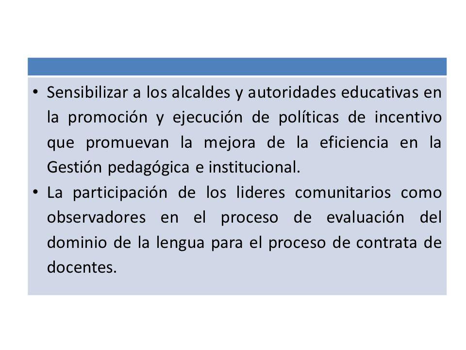 Sensibilizar a los alcaldes y autoridades educativas en la promoción y ejecución de políticas de incentivo que promuevan la mejora de la eficiencia en la Gestión pedagógica e institucional.