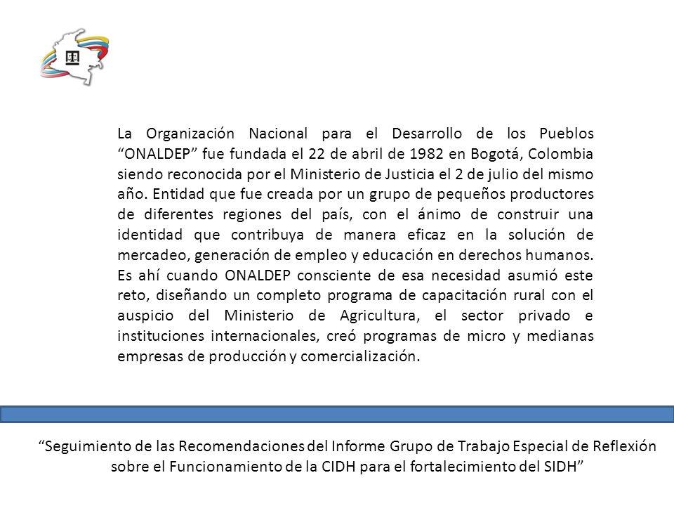 La Organización Nacional para el Desarrollo de los Pueblos ONALDEP fue fundada el 22 de abril de 1982 en Bogotá, Colombia siendo reconocida por el Ministerio de Justicia el 2 de julio del mismo año. Entidad que fue creada por un grupo de pequeños productores de diferentes regiones del país, con el ánimo de construir una identidad que contribuya de manera eficaz en la solución de mercadeo, generación de empleo y educación en derechos humanos. Es ahí cuando ONALDEP consciente de esa necesidad asumió este reto, diseñando un completo programa de capacitación rural con el auspicio del Ministerio de Agricultura, el sector privado e instituciones internacionales, creó programas de micro y medianas empresas de producción y comercialización.