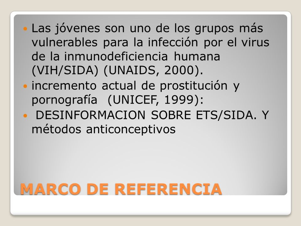 Las jóvenes son uno de los grupos más vulnerables para la infección por el virus de la inmunodeficiencia humana (vih/sida) (unaids, 2000).
