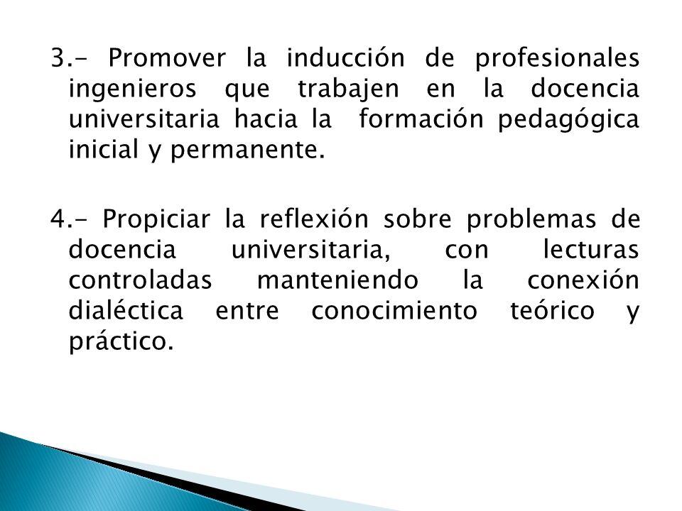 3.- Promover la inducción de profesionales ingenieros que trabajen en la docencia universitaria hacia la formación pedagógica inicial y permanente.