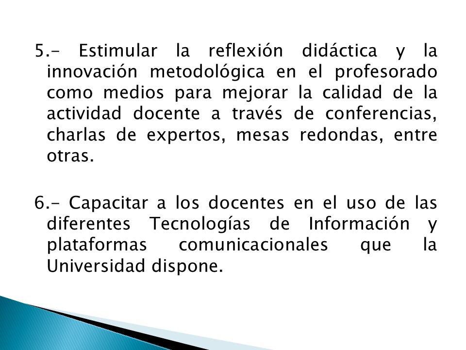 5.- Estimular la reflexión didáctica y la innovación metodológica en el profesorado como medios para mejorar la calidad de la actividad docente a través de conferencias, charlas de expertos, mesas redondas, entre otras.
