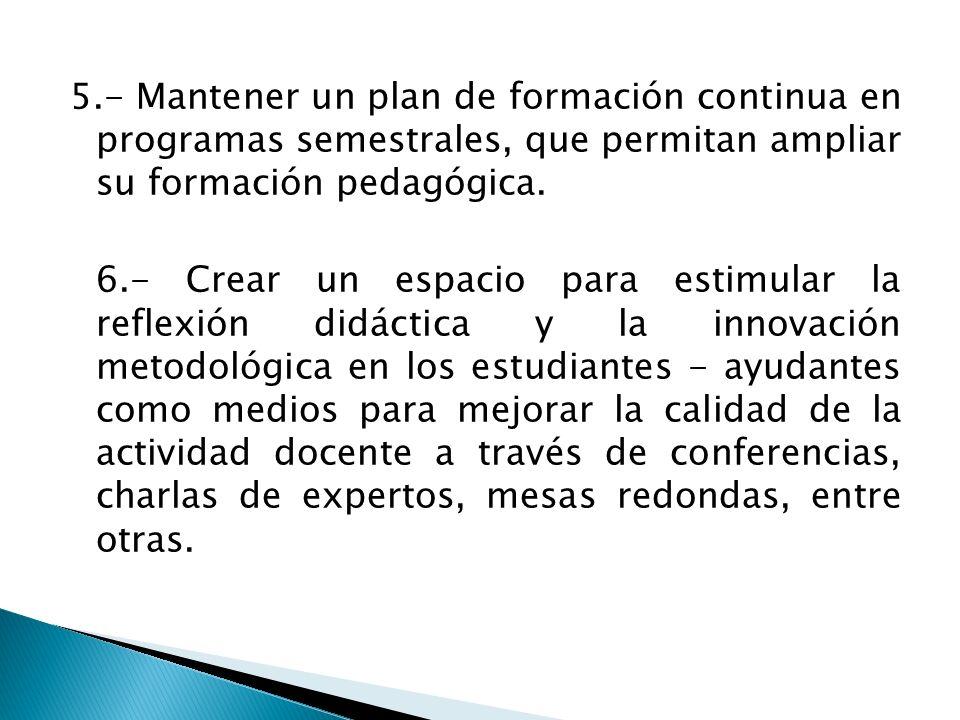 5.- Mantener un plan de formación continua en programas semestrales, que permitan ampliar su formación pedagógica.