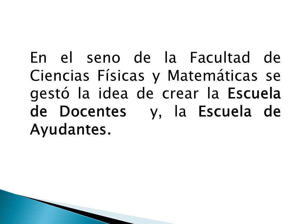 En el seno de la Facultad de Ciencias Físicas y Matemáticas se gestó la idea de crear la Escuela de Docentes y, la Escuela de Ayudantes.