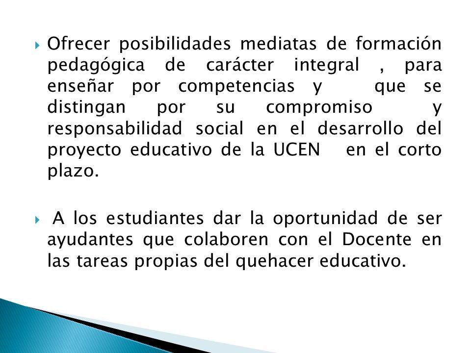Ofrecer posibilidades mediatas de formación pedagógica de carácter integral , para enseñar por competencias y que se distingan por su compromiso y responsabilidad social en el desarrollo del proyecto educativo de la UCEN en el corto plazo.