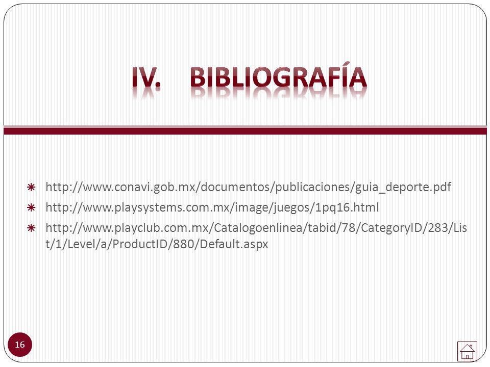 IV. Bibliografía http://www.conavi.gob.mx/documentos/publicaciones/guia_deporte.pdf. http://www.playsystems.com.mx/image/juegos/1pq16.html.
